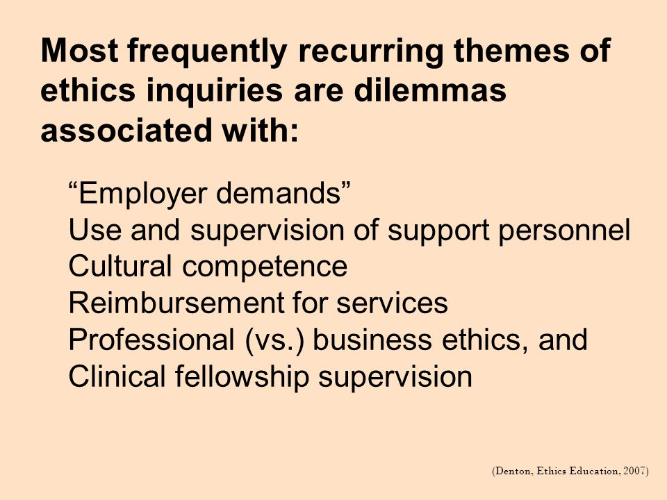Most frequently recurring themes of ethics inquiries are dilemmas associated with: (Denton, Ethics Education, 2007) Employer demands Use and supervision of support personnel Cultural competence Reimbursement for services Professional (vs.) business ethics, and Clinical fellowship supervision