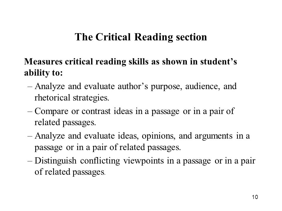 10 The Critical Reading section Measures critical reading skills as shown in student's ability to: –Analyze and evaluate author's purpose, audience, and rhetorical strategies.
