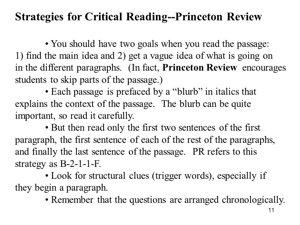 11 Strategies for Critical Reading--Princeton Review You should have two goals when you read the passage: 1) find the main idea and 2) get a vague idea of what is going on in the different paragraphs.