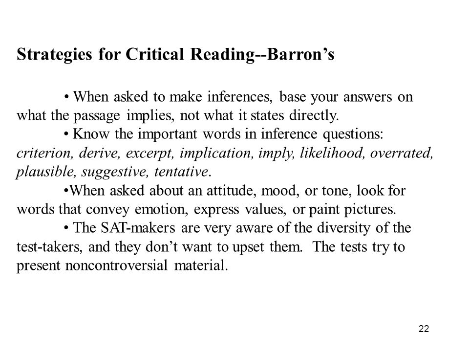 22 Strategies for Critical Reading--Barron's When asked to make inferences, base your answers on what the passage implies, not what it states directly.