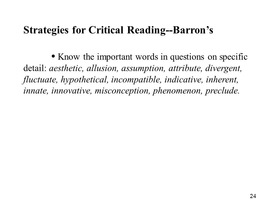 24 Strategies for Critical Reading--Barron's Know the important words in questions on specific detail: aesthetic, allusion, assumption, attribute, divergent, fluctuate, hypothetical, incompatible, indicative, inherent, innate, innovative, misconception, phenomenon, preclude.