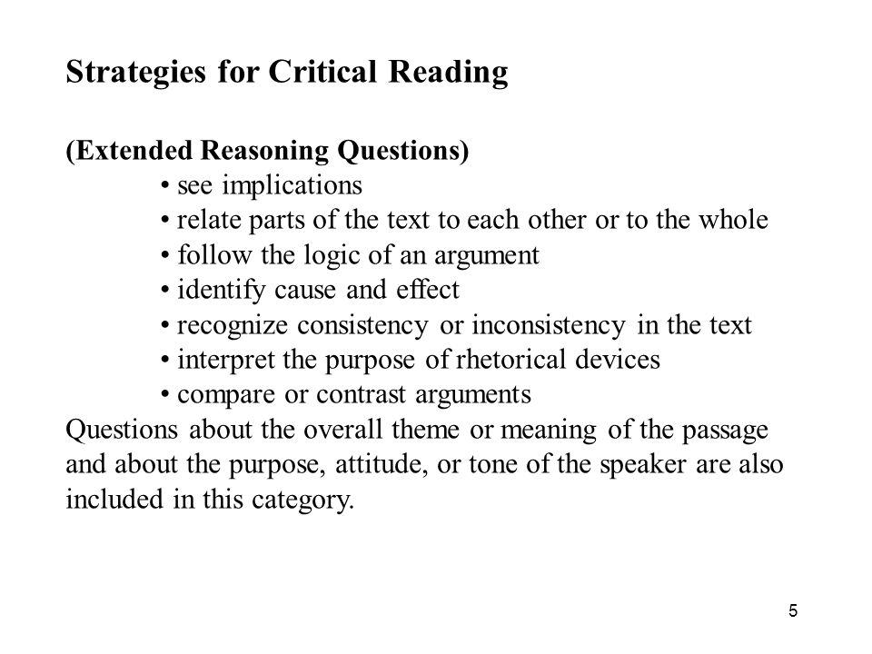 5 Strategies for Critical Reading (Extended Reasoning Questions) see implications relate parts of the text to each other or to the whole follow the logic of an argument identify cause and effect recognize consistency or inconsistency in the text interpret the purpose of rhetorical devices compare or contrast arguments Questions about the overall theme or meaning of the passage and about the purpose, attitude, or tone of the speaker are also included in this category.