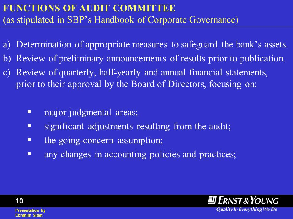 Presentation by Ebrahim Sidat 10 FUNCTIONS OF AUDIT COMMITTEE (as stipulated in SBP's Handbook of Corporate Governance) a)Determination of appropriate measures to safeguard the bank's assets.