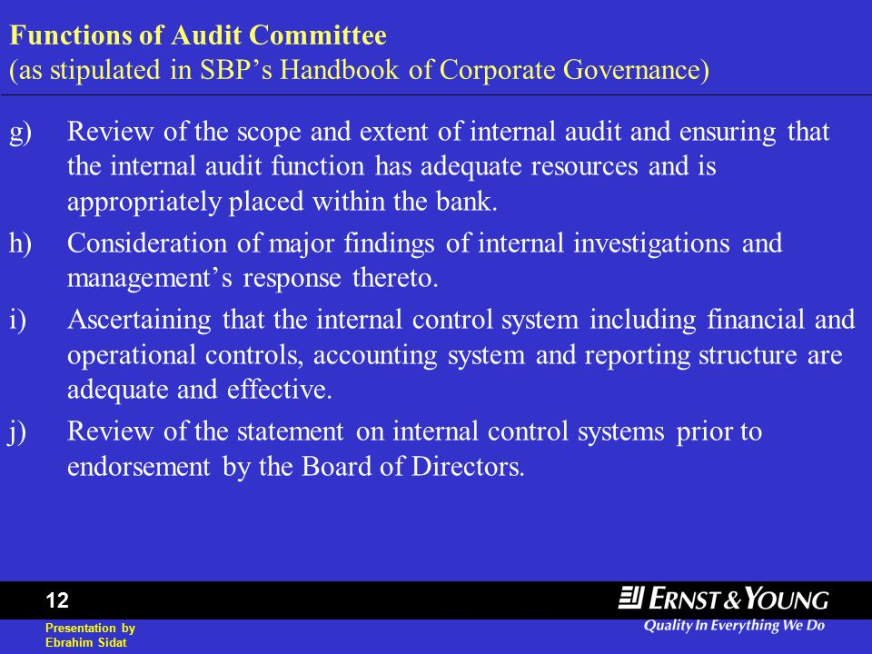 Presentation by Ebrahim Sidat 12 Functions of Audit Committee (as stipulated in SBP's Handbook of Corporate Governance) g)Review of the scope and extent of internal audit and ensuring that the internal audit function has adequate resources and is appropriately placed within the bank.