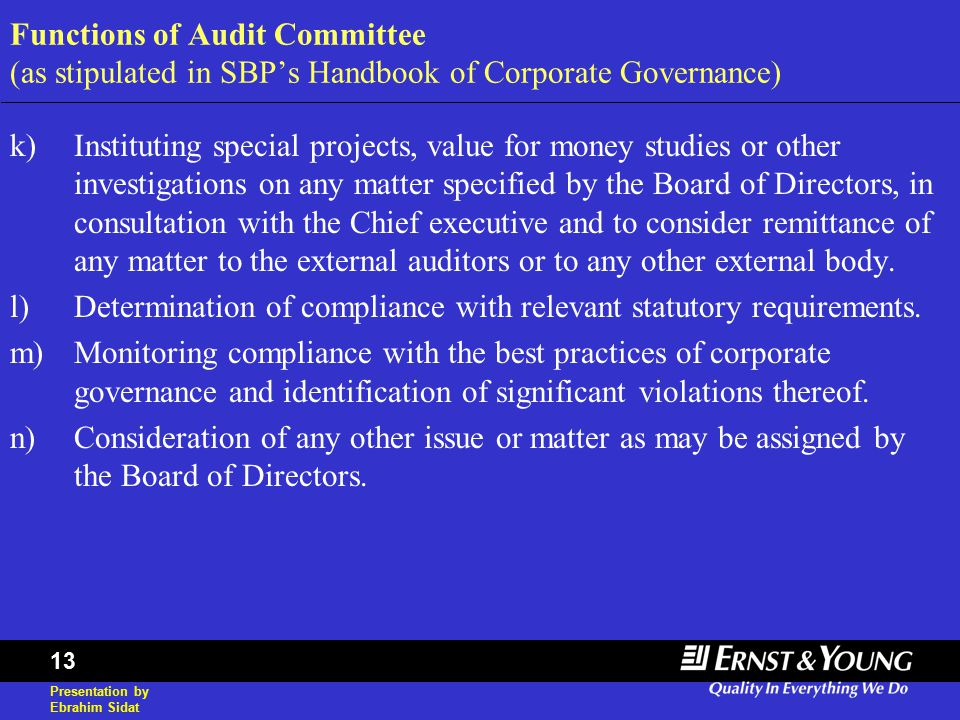 Presentation by Ebrahim Sidat 13 Functions of Audit Committee (as stipulated in SBP's Handbook of Corporate Governance) k)Instituting special projects, value for money studies or other investigations on any matter specified by the Board of Directors, in consultation with the Chief executive and to consider remittance of any matter to the external auditors or to any other external body.