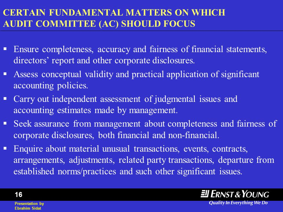 Presentation by Ebrahim Sidat 16 CERTAIN FUNDAMENTAL MATTERS ON WHICH AUDIT COMMITTEE (AC) SHOULD FOCUS  Ensure completeness, accuracy and fairness o