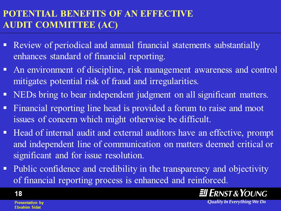 Presentation by Ebrahim Sidat 18 POTENTIAL BENEFITS OF AN EFFECTIVE AUDIT COMMITTEE (AC)  Review of periodical and annual financial statements substantially enhances standard of financial reporting.