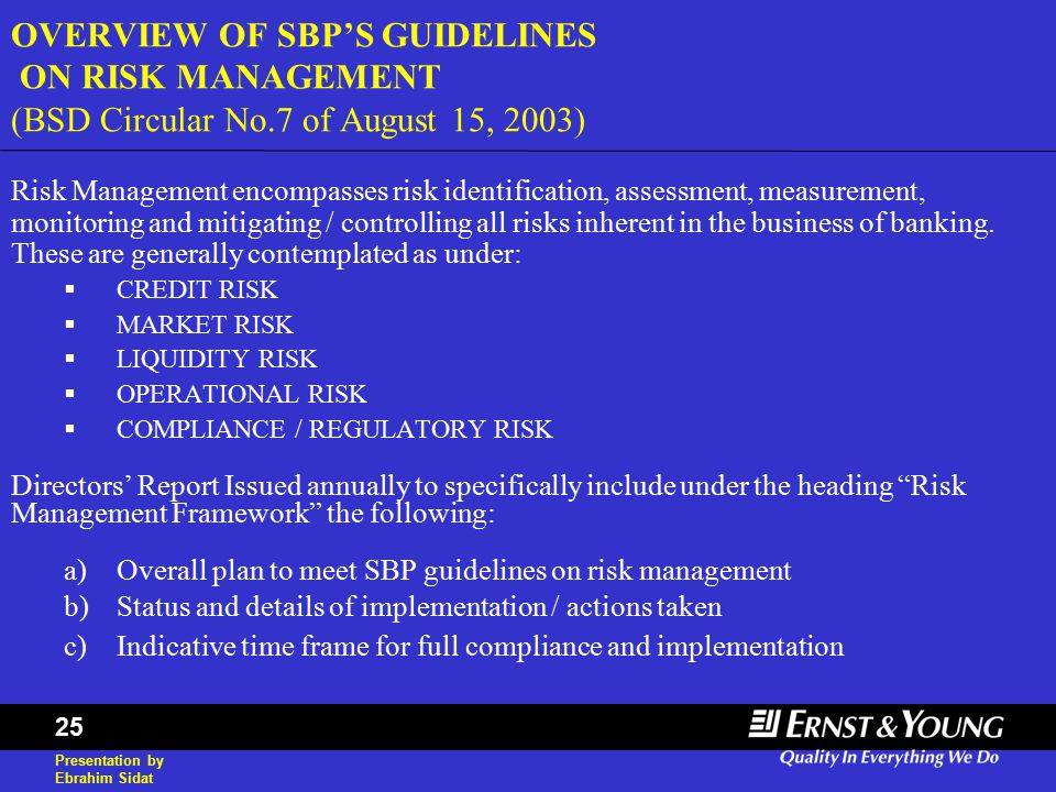 Presentation by Ebrahim Sidat 25 OVERVIEW OF SBP'S GUIDELINES ON RISK MANAGEMENT (BSD Circular No.7 of August 15, 2003) Risk Management encompasses risk identification, assessment, measurement, monitoring and mitigating / controlling all risks inherent in the business of banking.