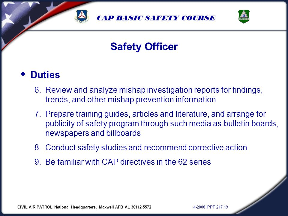 CIVIL AIR PATROL National Headquarters, Maxwell AFB AL 36112-5572 4-2008 PPT 217.19 CAP BASIC SAFETY COURSE  Duties 6.Review and analyze mishap inves