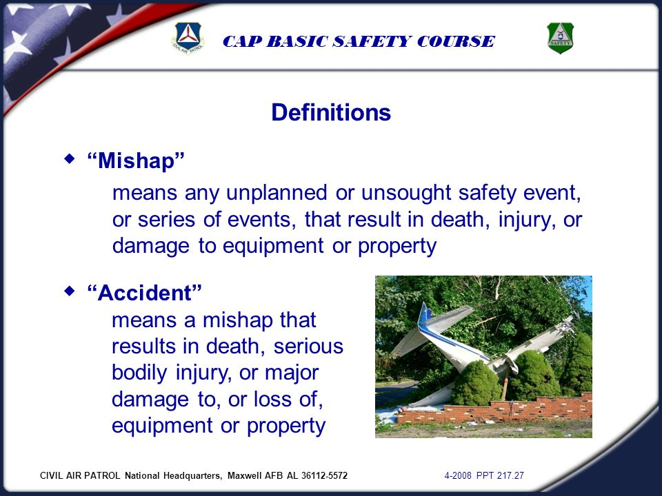 "CIVIL AIR PATROL National Headquarters, Maxwell AFB AL 36112-5572 4-2008 PPT 217.27 CAP BASIC SAFETY COURSE  ""Mishap"" means any unplanned or unsought"