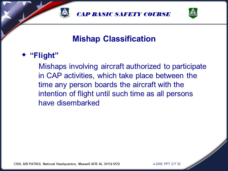 "CIVIL AIR PATROL National Headquarters, Maxwell AFB AL 36112-5572 4-2008 PPT 217.30 CAP BASIC SAFETY COURSE Mishap Classification  ""Flight"" Mishaps i"