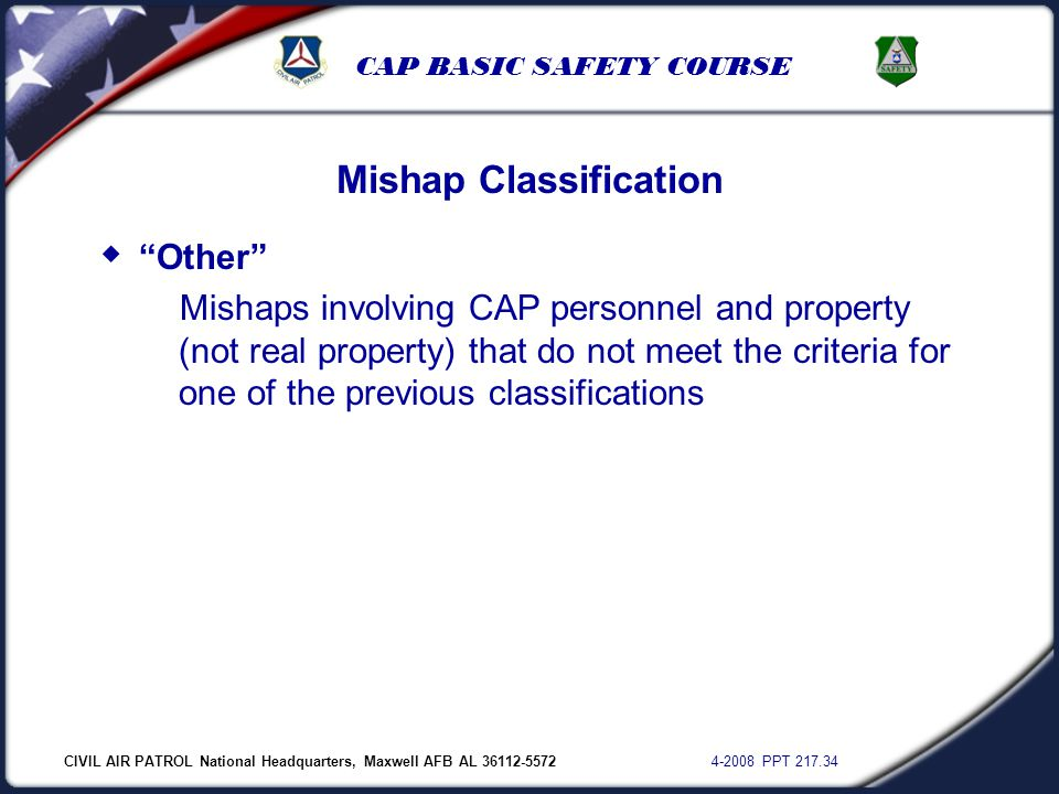 "CIVIL AIR PATROL National Headquarters, Maxwell AFB AL 36112-5572 4-2008 PPT 217.34 CAP BASIC SAFETY COURSE Mishap Classification  ""Other"" Mishaps in"