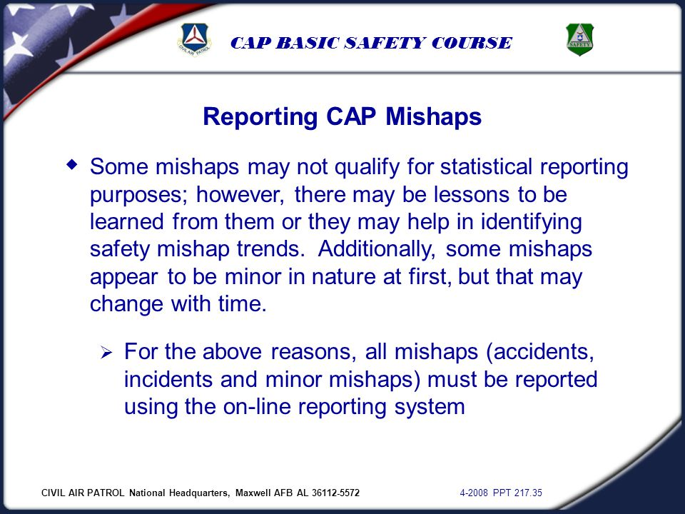 CIVIL AIR PATROL National Headquarters, Maxwell AFB AL 36112-5572 4-2008 PPT 217.35 CAP BASIC SAFETY COURSE Reporting CAP Mishaps  Some mishaps may n