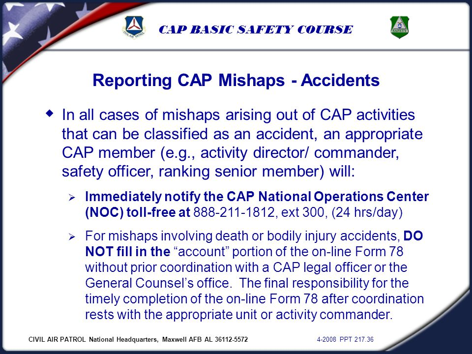 CIVIL AIR PATROL National Headquarters, Maxwell AFB AL 36112-5572 4-2008 PPT 217.36 CAP BASIC SAFETY COURSE Reporting CAP Mishaps - Accidents  In all