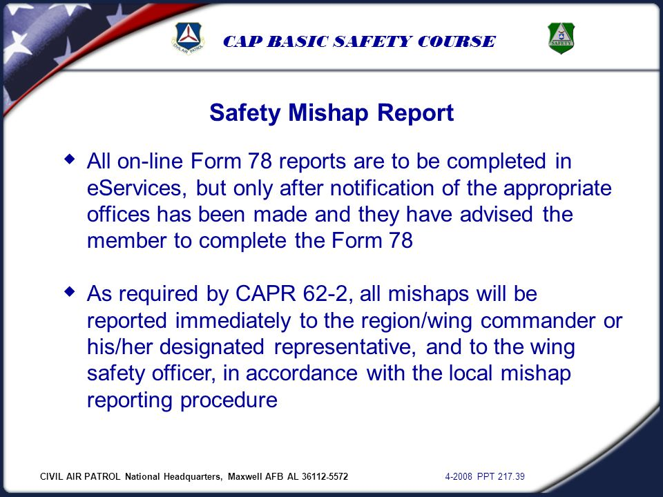 CIVIL AIR PATROL National Headquarters, Maxwell AFB AL 36112-5572 4-2008 PPT 217.39 CAP BASIC SAFETY COURSE Safety Mishap Report  All on-line Form 78