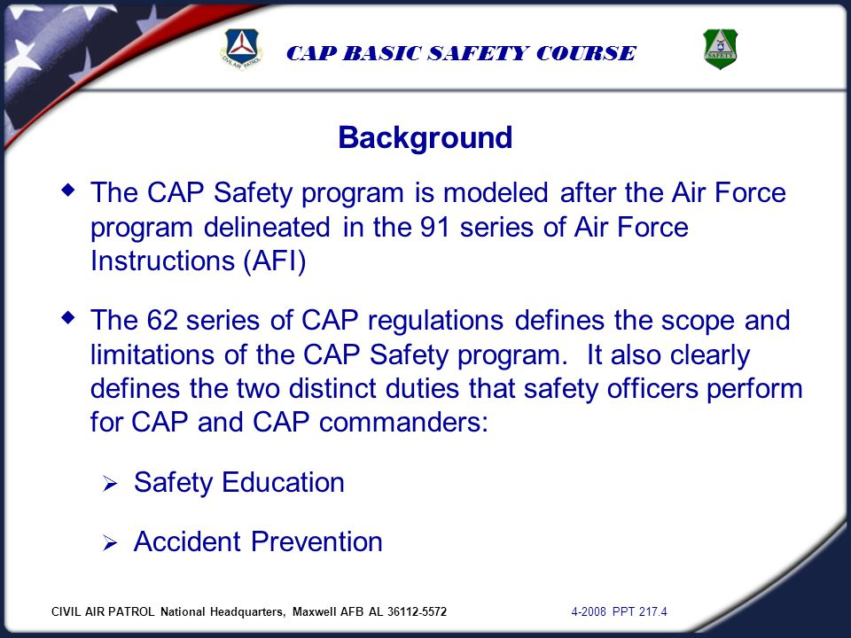 CIVIL AIR PATROL National Headquarters, Maxwell AFB AL 36112-5572 4-2008 PPT 217.4 CAP BASIC SAFETY COURSE  The CAP Safety program is modeled after t