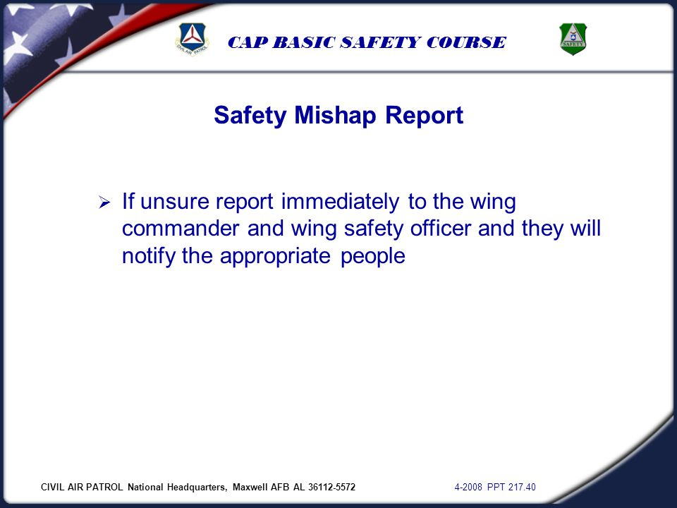 CIVIL AIR PATROL National Headquarters, Maxwell AFB AL 36112-5572 4-2008 PPT 217.40 CAP BASIC SAFETY COURSE Safety Mishap Report  If unsure report im