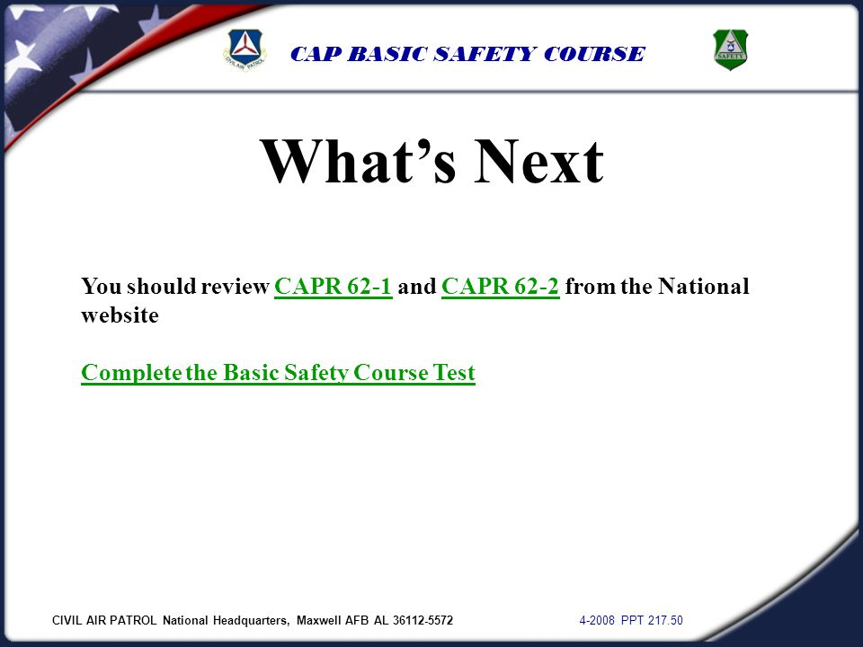 CIVIL AIR PATROL National Headquarters, Maxwell AFB AL 36112-5572 4-2008 PPT 217.50 CAP BASIC SAFETY COURSE What's Next You should review CAPR 62-1 an