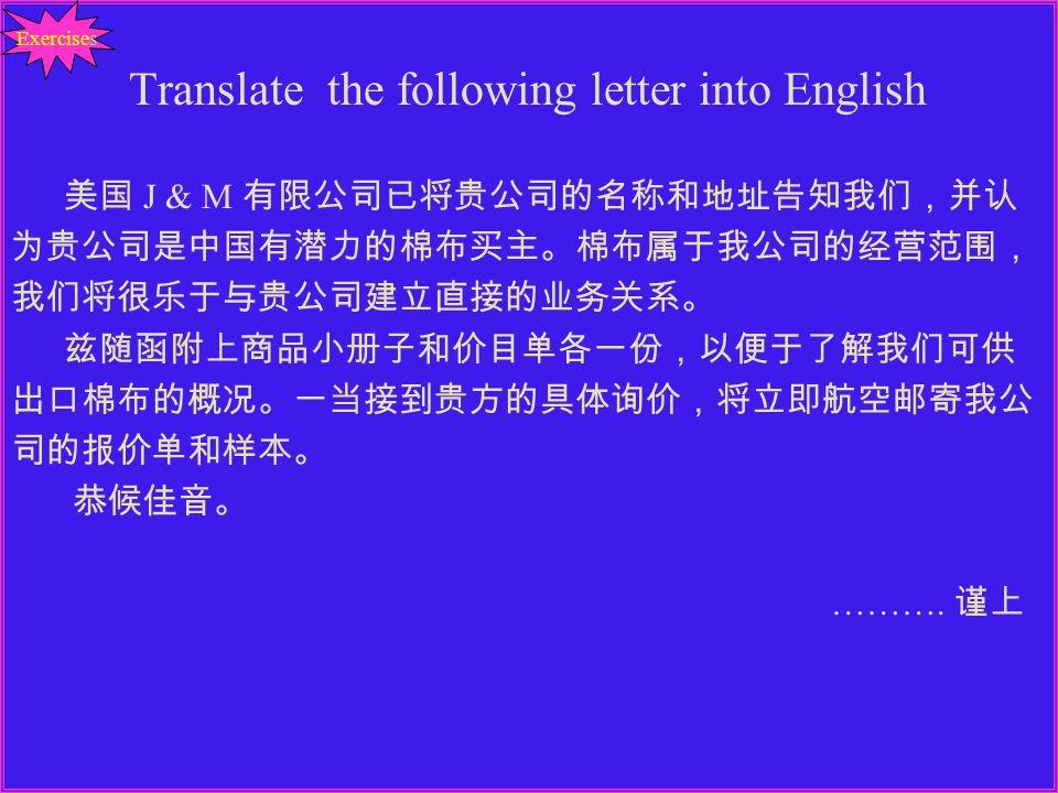 Translate the following letter into English 美国 J & M 有限公司已将贵公司的名称和地址告知我们,并认 为贵公司是中国有潜力的棉布买主。棉布属于我公司的经营范围, 我们将很乐于与贵公司建立直接的业务关系。 兹随函附上商品小册子和价目单各一份,以便于了解我们可供 出口棉布的概况。一当接到贵方的具体询价,将立即航空邮寄我公 司的报价单和样本。 恭候佳音。 ……….
