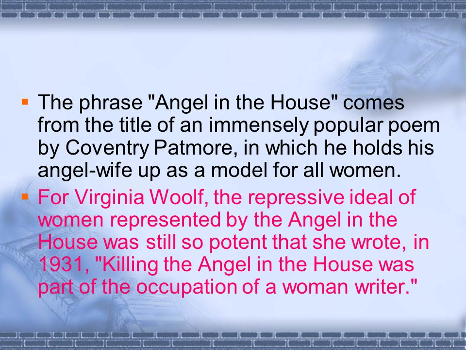  The phrase Angel in the House comes from the title of an immensely popular poem by Coventry Patmore, in which he holds his angel-wife up as a model for all women.