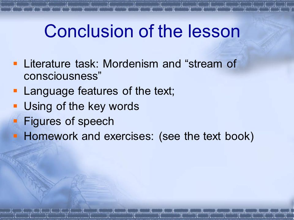 Conclusion of the lesson  Literature task: Mordenism and stream of consciousness  Language features of the text;  Using of the key words  Figures of speech  Homework and exercises: (see the text book)