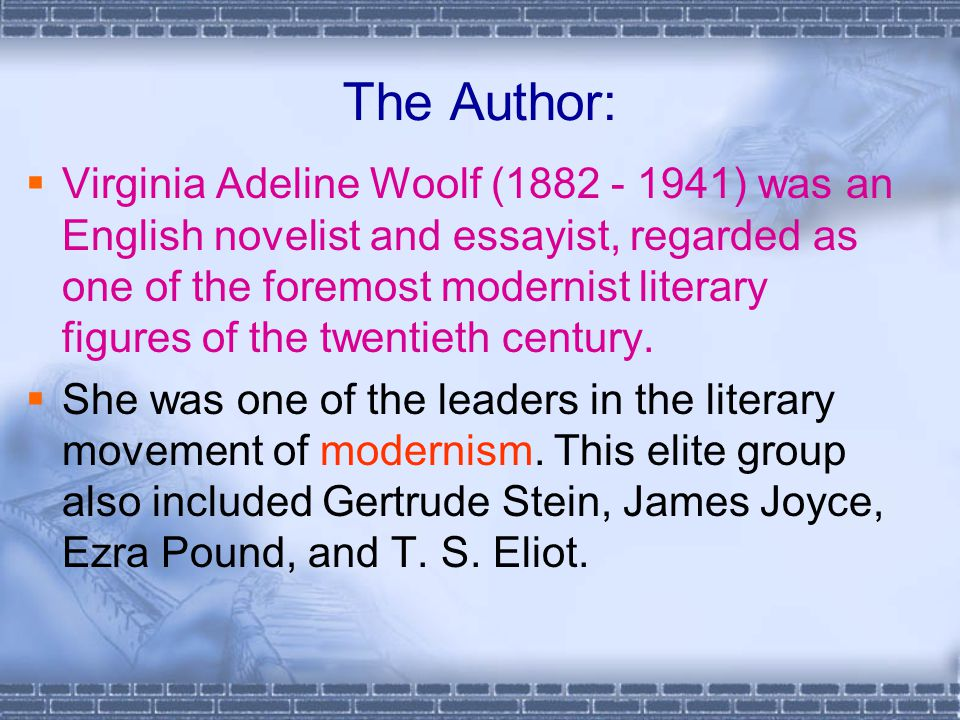 The Author:  Virginia Adeline Woolf (1882 - 1941) was an English novelist and essayist, regarded as one of the foremost modernist literary figures of the twentieth century.