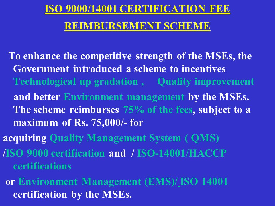 ISO 9000/14001 CERTIFICATION FEE REIMBURSEMENT SCHEME To enhance the competitive strength of the MSEs, the Government introduced a scheme to incentives Technological up gradation, Quality improvement and better Environment management by the MSEs.