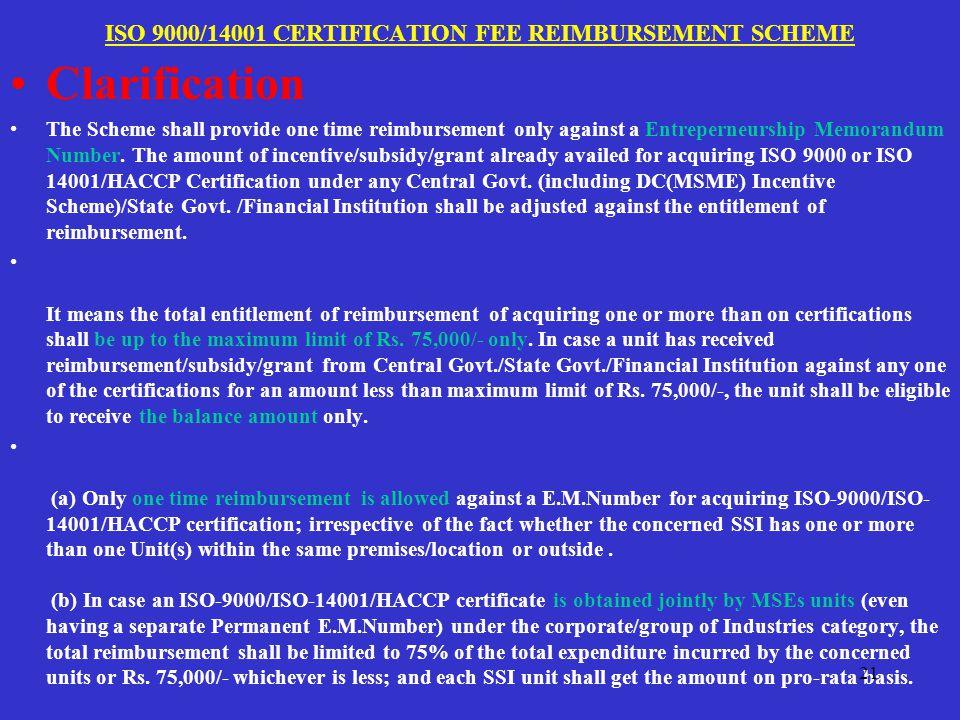 ISO 9000/14001 CERTIFICATION FEE REIMBURSEMENT SCHEME Clarification The Scheme shall provide one time reimbursement only against a Entreperneurship Memorandum Number.
