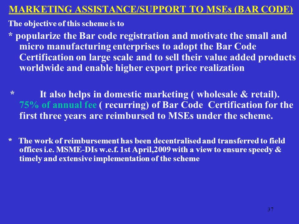 MARKETING ASSISTANCE/SUPPORT TO MSEs (BAR CODE) The objective of this scheme is to * popularize the Bar code registration and motivate the small and micro manufacturing enterprises to adopt the Bar Code Certification on large scale and to sell their value added products worldwide and enable higher export price realization * It also helps in domestic marketing ( wholesale & retail).