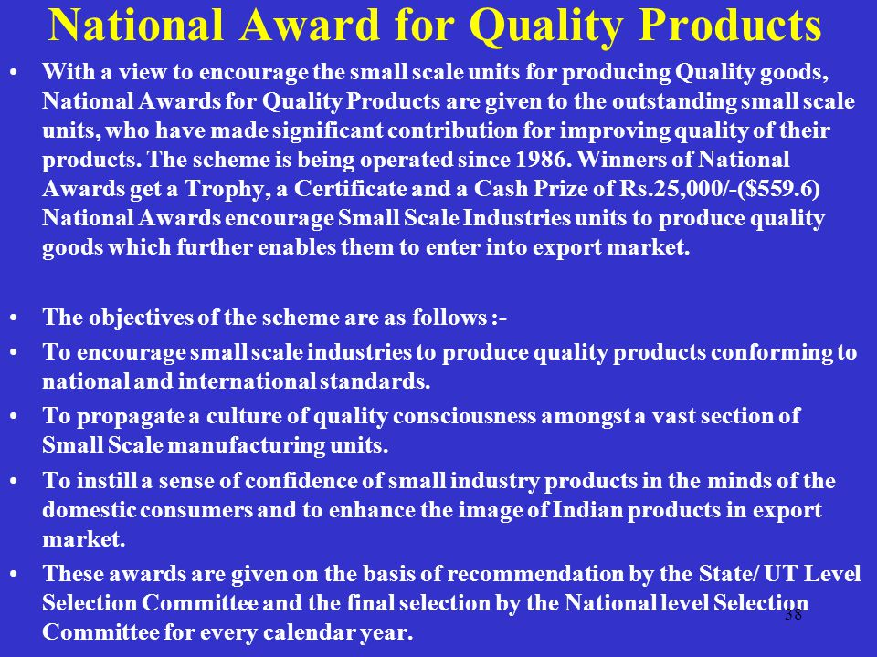 National Award for Quality Products With a view to encourage the small scale units for producing Quality goods, National Awards for Quality Products are given to the outstanding small scale units, who have made significant contribution for improving quality of their products.