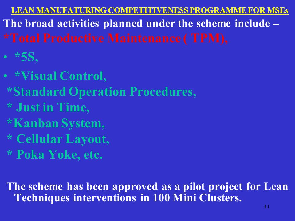LEAN MANUFATURING COMPETITIVENESS PROGRAMME FOR MSEs The broad activities planned under the scheme include – *Total Productive Maintenance ( TPM), *5S, *Visual Control, *Standard Operation Procedures, * Just in Time, *Kanban System, * Cellular Layout, * Poka Yoke, etc.