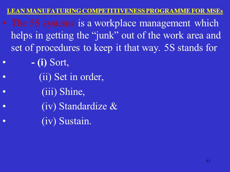 LEAN MANUFATURING COMPETITIVENESS PROGRAMME FOR MSEs The 5S systems is a workplace management which helps in getting the junk out of the work area and set of procedures to keep it that way.