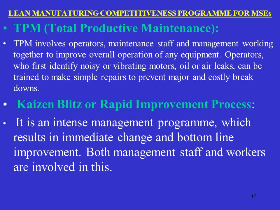 LEAN MANUFATURING COMPETITIVENESS PROGRAMME FOR MSEs TPM (Total Productive Maintenance): TPM involves operators, maintenance staff and management working together to improve overall operation of any equipment.