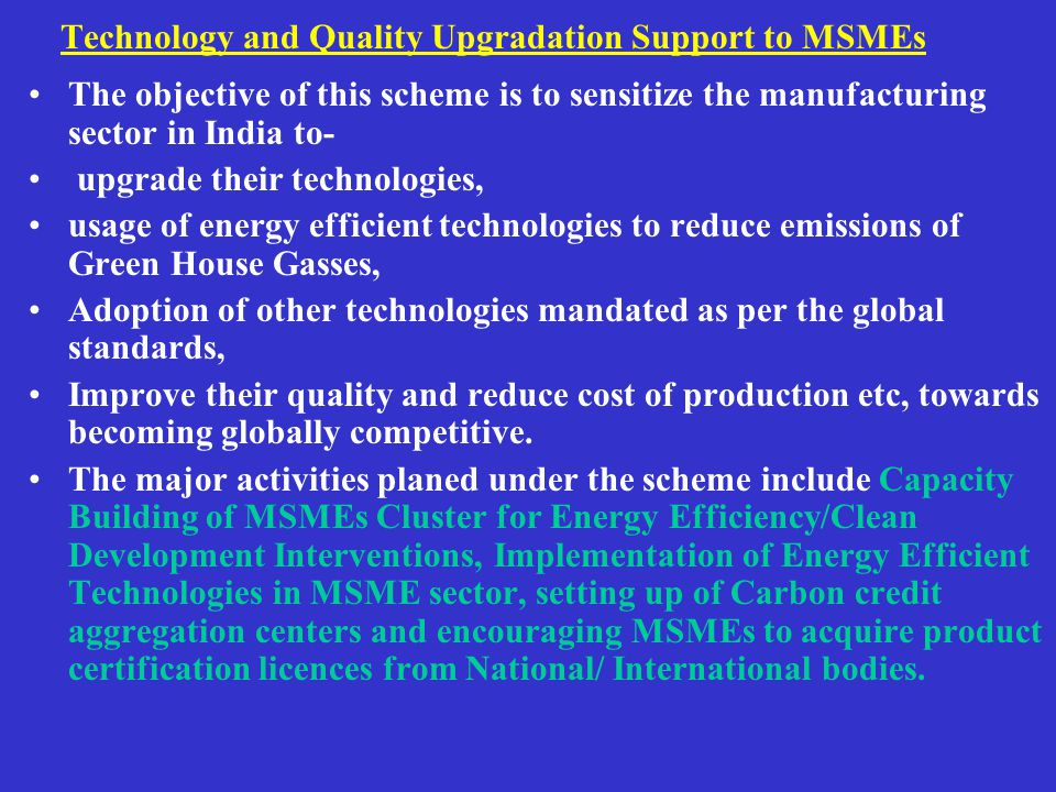 Technology and Quality Upgradation Support to MSMEs The objective of this scheme is to sensitize the manufacturing sector in India to- upgrade their technologies, usage of energy efficient technologies to reduce emissions of Green House Gasses, Adoption of other technologies mandated as per the global standards, Improve their quality and reduce cost of production etc, towards becoming globally competitive.