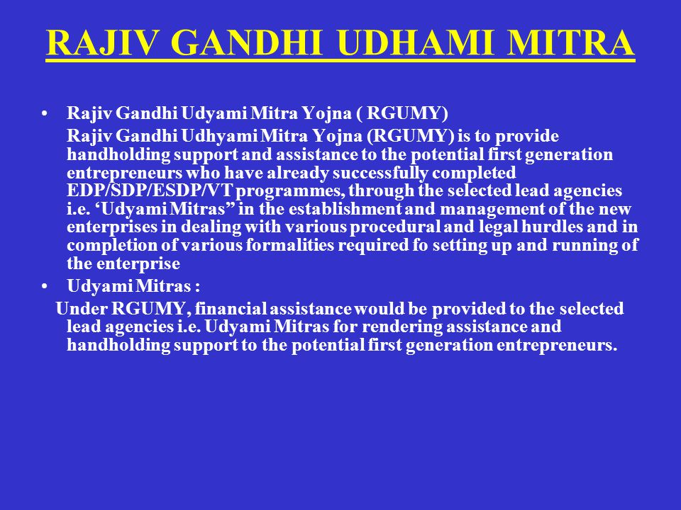 RAJIV GANDHI UDHAMI MITRA Rajiv Gandhi Udyami Mitra Yojna ( RGUMY) Rajiv Gandhi Udhyami Mitra Yojna (RGUMY) is to provide handholding support and assistance to the potential first generation entrepreneurs who have already successfully completed EDP/SDP/ESDP/VT programmes, through the selected lead agencies i.e.