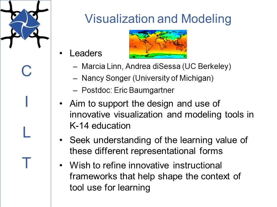 C L I T Visualization and Modeling Leaders –Marcia Linn, Andrea diSessa (UC Berkeley) –Nancy Songer (University of Michigan) –Postdoc: Eric Baumgartner Aim to support the design and use of innovative visualization and modeling tools in K-14 education Seek understanding of the learning value of these different representational forms Wish to refine innovative instructional frameworks that help shape the context of tool use for learning