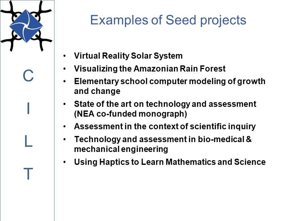 C L I T Examples of Seed projects Virtual Reality Solar System Visualizing the Amazonian Rain Forest Elementary school computer modeling of growth and change State of the art on technology and assessment (NEA co-funded monograph) Assessment in the context of scientific inquiry Technology and assessment in bio-medical & mechanical engineering Using Haptics to Learn Mathematics and Science