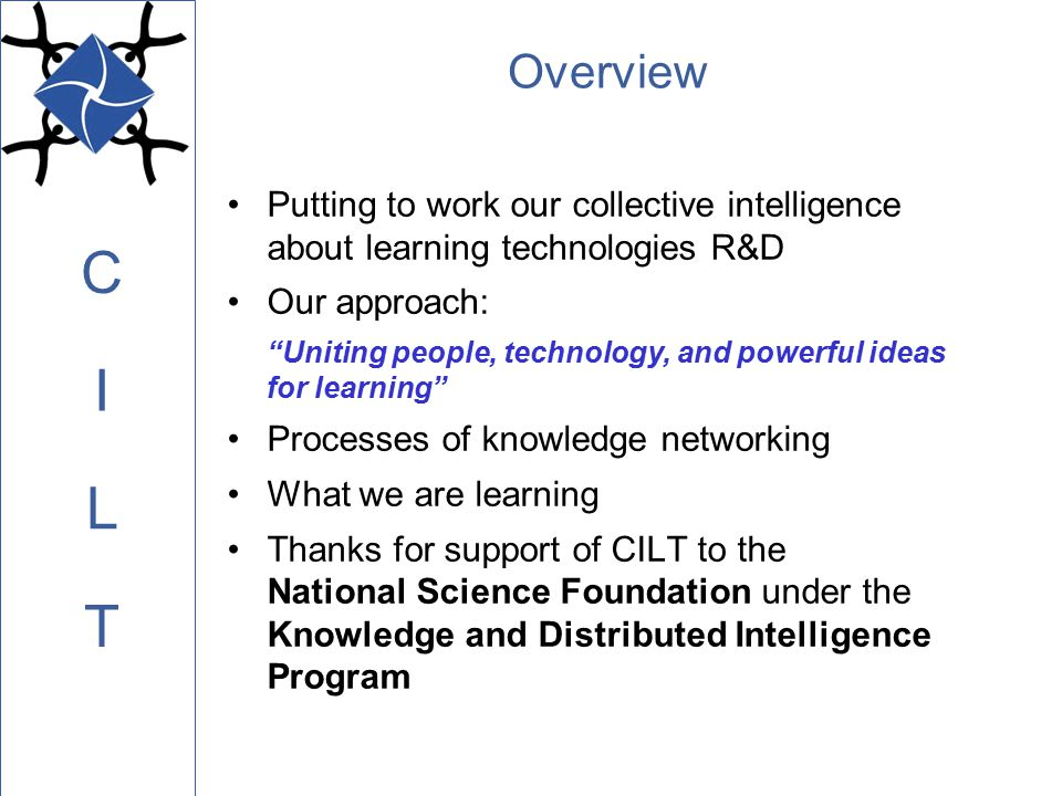 C L I T CILT Industry Alliance Program CILT is working with industry leaders to shape a vision of improving learning with technologies, and to provide a window for them into the broad learning technologies community Senior partners: Intel; Sun and IBM (final details) Collaborate in design and development of prototypes using industry tools and talent Contribute to technology transfer for CILT prototypes Enable schools to participate more fully in innovative research (infrastructure, teacher support) Amplify influence of CILT work—broad-scale dissemination and marketing help Help academic community better understand industry needs for collaborative research