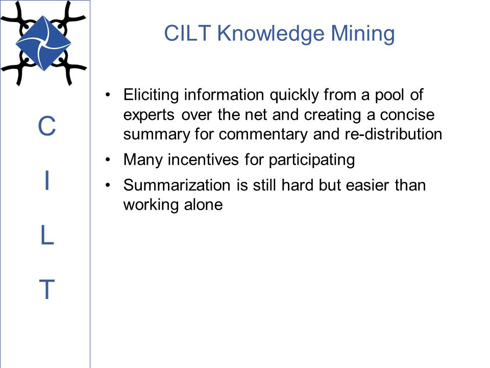 C L I T CILT Knowledge Mining Eliciting information quickly from a pool of experts over the net and creating a concise summary for commentary and re-distribution Many incentives for participating Summarization is still hard but easier than working alone