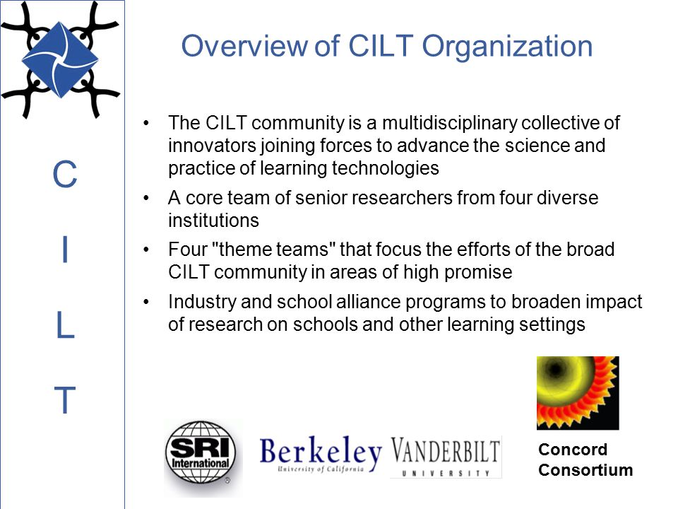 C L I T Overview of CILT Organization The CILT community is a multidisciplinary collective of innovators joining forces to advance the science and practice of learning technologies A core team of senior researchers from four diverse institutions Four theme teams that focus the efforts of the broad CILT community in areas of high promise Industry and school alliance programs to broaden impact of research on schools and other learning settings Concord Consortium