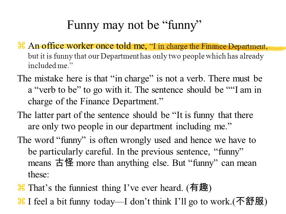 Funny may not be funny zAn office worker once told me, I in charge the Finance Department, but it is funny that our Department has only two people which has already included me. The mistake here is that in charge is not a verb.