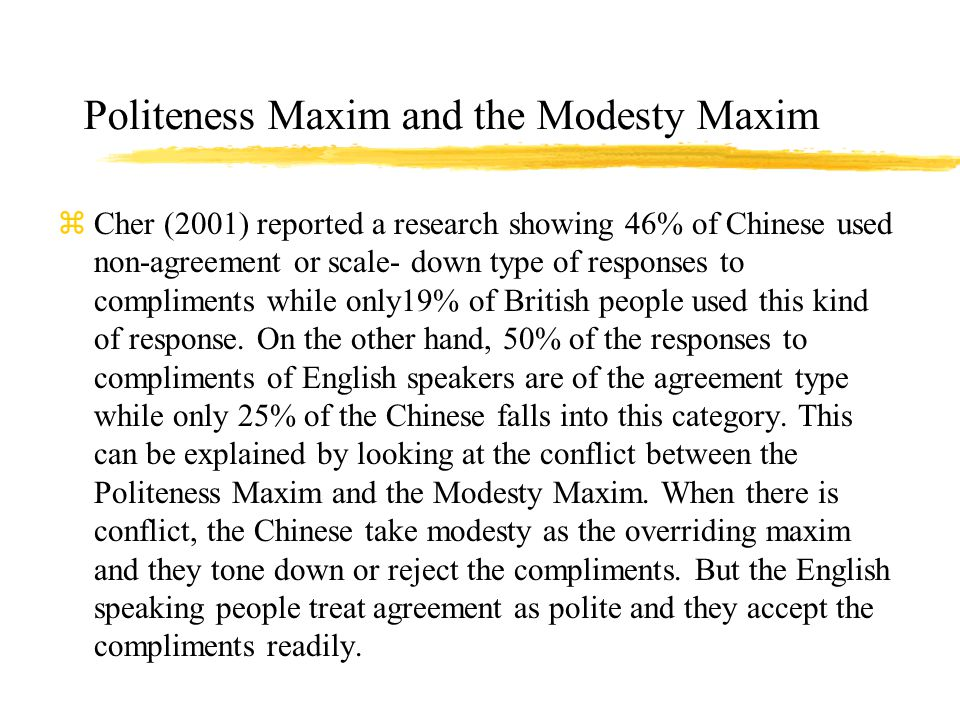 Politeness Maxim and the Modesty Maxim zCher (2001) reported a research showing 46% of Chinese used non-agreement or scale- down type of responses to compliments while only19% of British people used this kind of response.