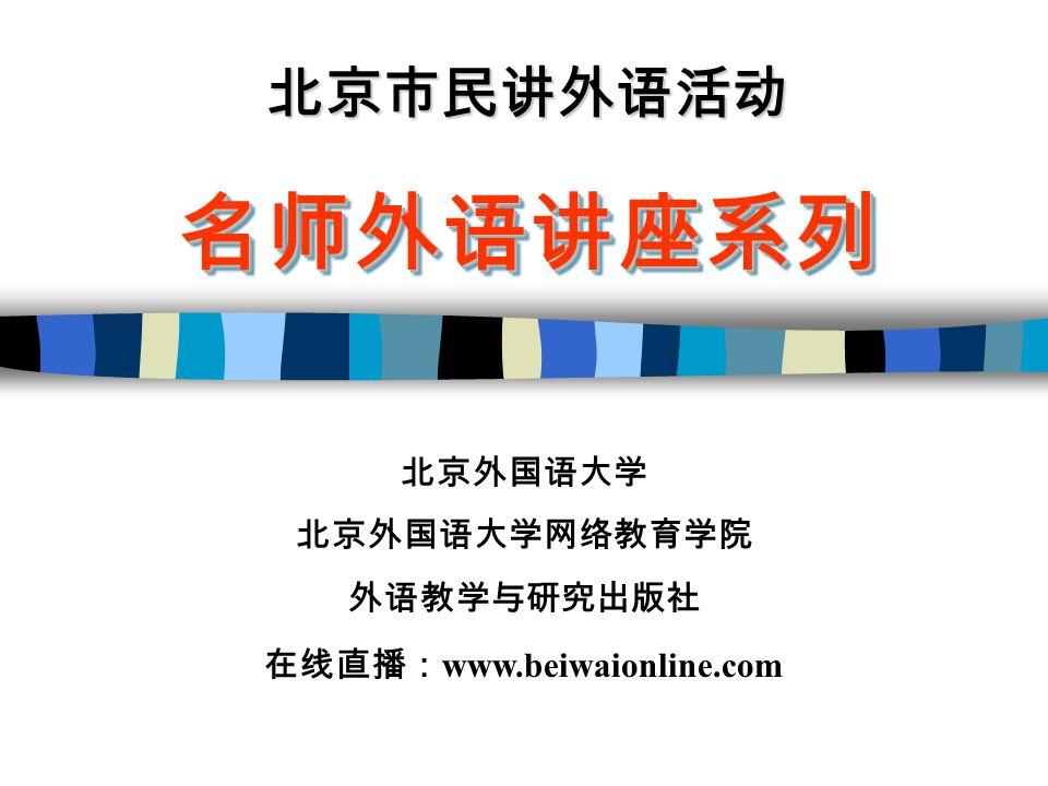 北京市民讲外语活动 名师外语讲座系列名师外语讲座系列 北京外国语大学 北京外国语大学网络教育学院 外语教学与研究出版社 在线直播: www.beiwaionline.com