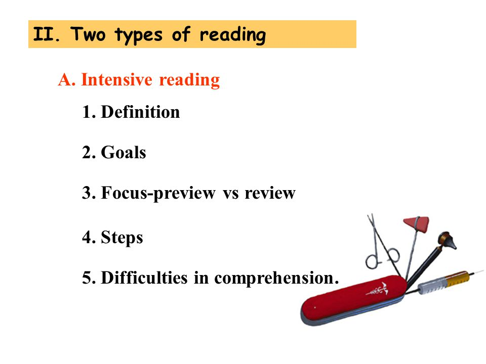 1. Definition 2. Goals 3. Focus-preview vs review 4. Steps A. Intensive reading 5. Difficulties in comprehension. II. Two types of reading