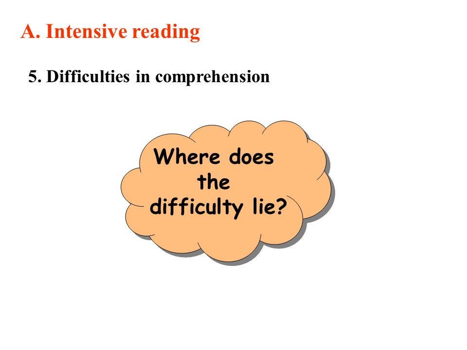 5. Difficulties in comprehension A. Intensive reading Where does the difficulty lie?