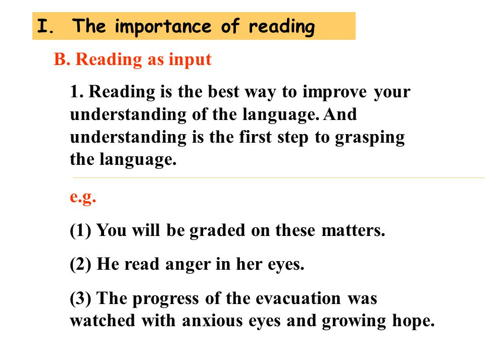 1. Reading is the best way to improve your understanding of the language. And understanding is the first step to grasping the language. B. Reading as