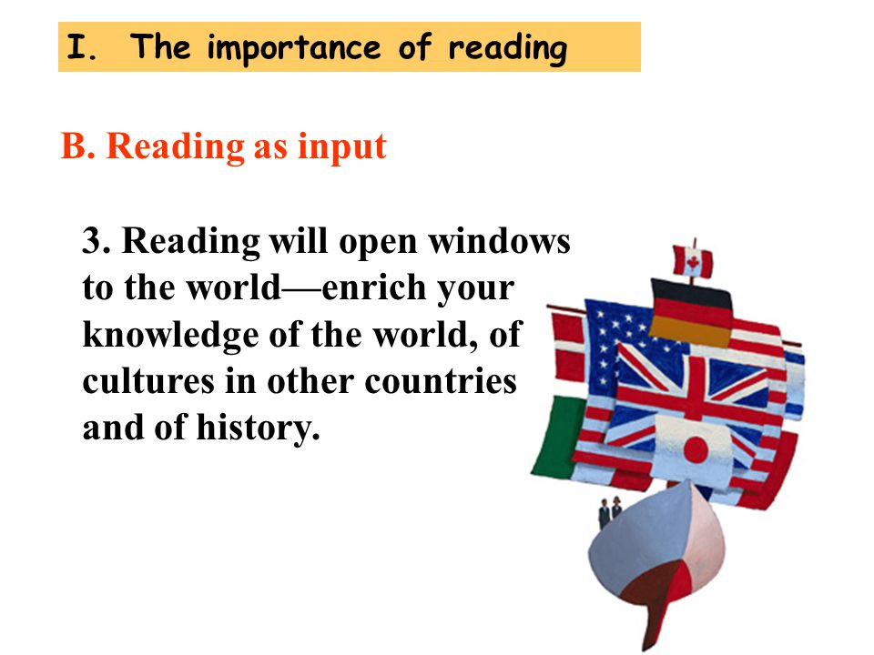 3. Reading will open windows to the world—enrich your knowledge of the world, of cultures in other countries and of history. B. Reading as input I. Th