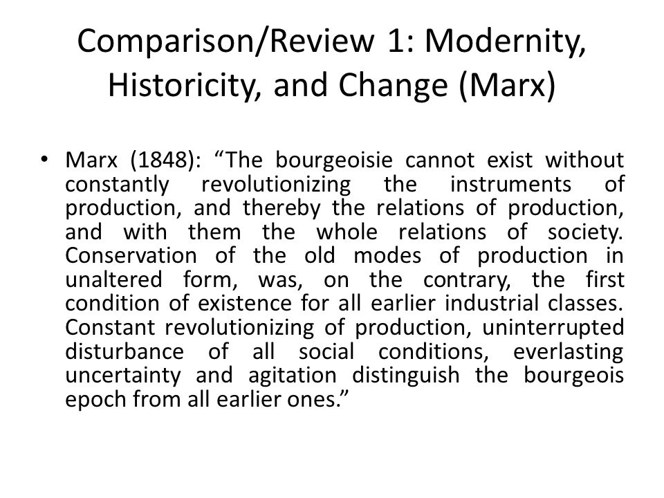 Comparison/Review 1: Modernity, Historicity, and Change (Marx) Marx (1848): The bourgeoisie cannot exist without constantly revolutionizing the instruments of production, and thereby the relations of production, and with them the whole relations of society.