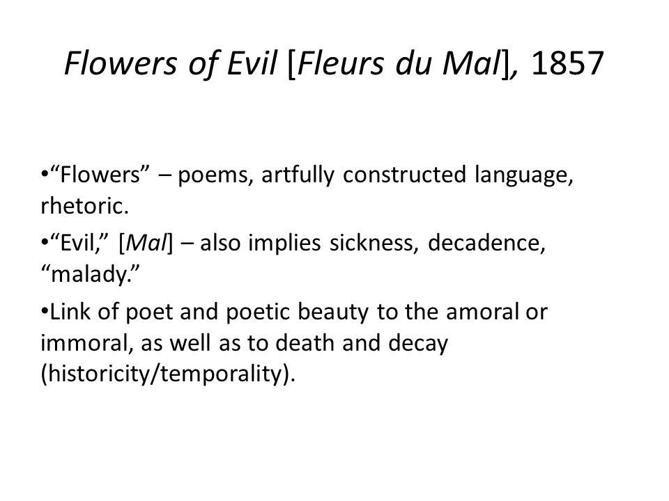 Flowers of Evil [Fleurs du Mal], 1857 Flowers – poems, artfully constructed language, rhetoric.