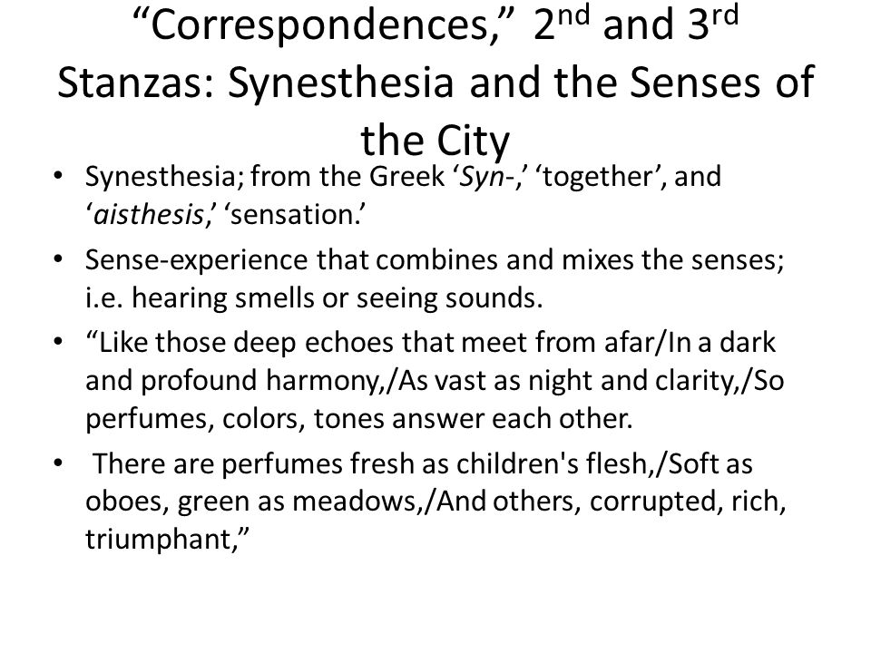 Correspondences, 2 nd and 3 rd Stanzas: Synesthesia and the Senses of the City Synesthesia; from the Greek 'Syn-,' 'together', and 'aisthesis,' 'sensation.' Sense-experience that combines and mixes the senses; i.e.